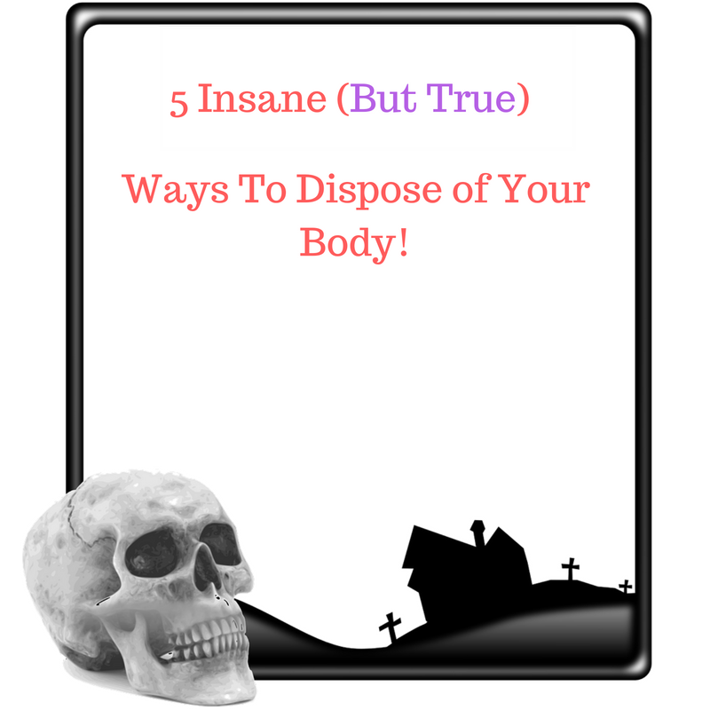 Ways To Dispose of Your Body!